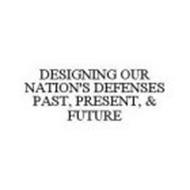 DESIGNING OUR NATION'S DEFENSES PAST, PRESENT, & FUTURE