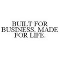 BUILT FOR BUSINESS. MADE FOR LIFE.