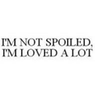 I'M NOT SPOILED, I'M LOVED A LOT