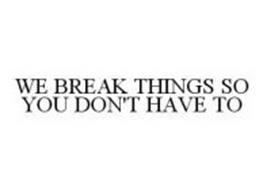 WE BREAK THINGS SO YOU DON'T HAVE TO