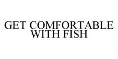 GET COMFORTABLE WITH FISH