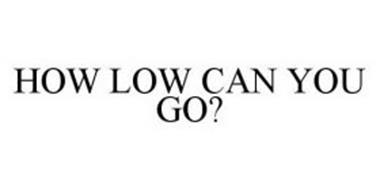 HOW LOW CAN YOU GO?
