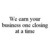 WE EARN YOUR BUSINESS ONE CLOSING AT A TIME