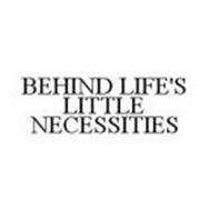 BEHIND LIFE'S LITTLE NECESSITIES