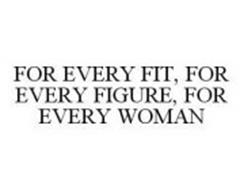 FOR EVERY FIT, FOR EVERY FIGURE, FOR EVERY WOMAN