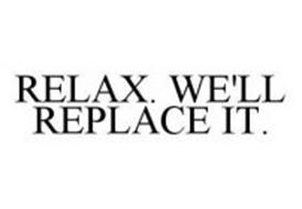 RELAX. WE'LL REPLACE IT.