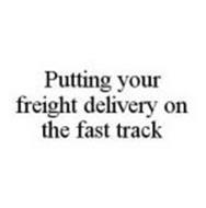 PUTTING YOUR FREIGHT DELIVERY ON THE FAST TRACK