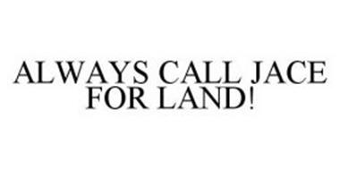 ALWAYS CALL JACE FOR LAND!