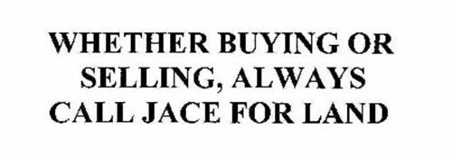 WHETHER BUYING OR SELLING, ALWAYS CALL JACE FOR LAND