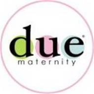 DUE MATERNITY