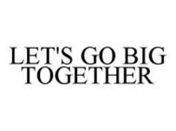 LET'S GO BIG TOGETHER