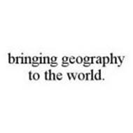 BRINGING GEOGRAPHY TO THE WORLD.