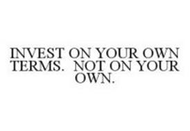 INVEST ON YOUR OWN TERMS. NOT ON YOUR OWN.