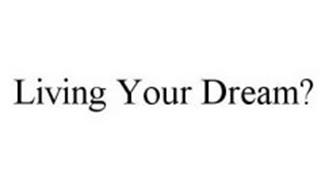 LIVING YOUR DREAM?