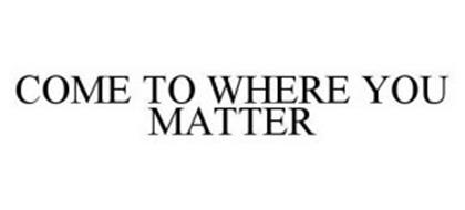COME TO WHERE YOU MATTER