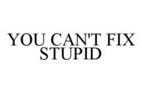 YOU CAN'T FIX STUPID