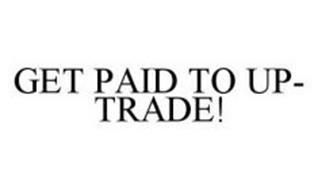 GET PAID TO UP-TRADE!