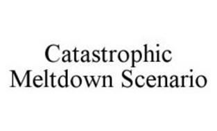 CATASTROPHIC MELTDOWN SCENARIO