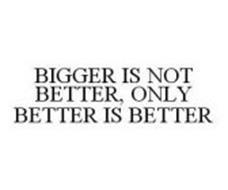BIGGER IS NOT BETTER, ONLY BETTER IS BETTER
