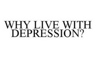 WHY LIVE WITH DEPRESSION?