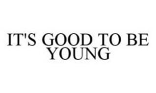 IT'S GOOD TO BE YOUNG