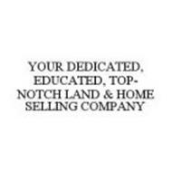 YOUR DEDICATED, EDUCATED, TOP-NOTCH LAND & HOME SELLING COMPANY
