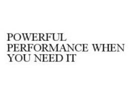 POWERFUL PERFORMANCE WHEN YOU NEED IT