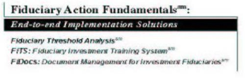 FIDUCIARY ACTION FUNDAMENTALS: END-TO-END IMPLEMENTATION SOLUTIONS FIDUCIARY THRESHOLD ANALYSIS FITS: FIDUCIARY INVESTMENT TRAINING SYSTEM FIDOCS: DOCUMENT MANAGEMENT FOR INVESTMENT FIDUCIARIES