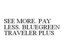 SEE MORE. PAY LESS. BLUEGREEN TRAVELER PLUS