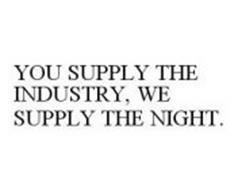 YOU SUPPLY THE INDUSTRY, WE SUPPLY THE NIGHT.