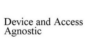 DEVICE AND ACCESS AGNOSTIC