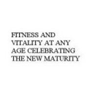 FITNESS AND VITALITY AT ANY AGE CELEBRATING THE NEW MATURITY