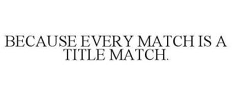 BECAUSE EVERY MATCH IS A TITLE MATCH.