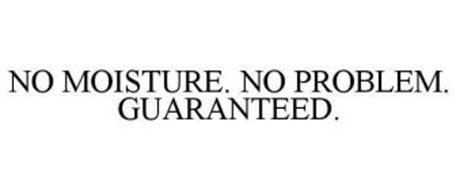 NO MOISTURE. NO PROBLEM. GUARANTEED.
