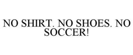 NO SHIRT. NO SHOES. NO SOCCER!