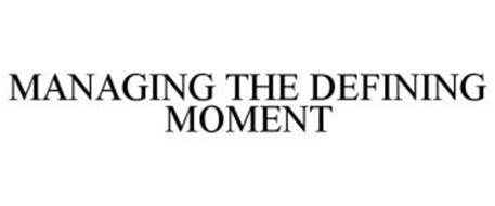 MANAGING THE DEFINING MOMENT