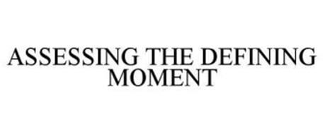 ASSESSING THE DEFINING MOMENT