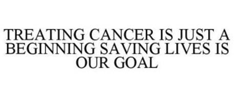 TREATING CANCER IS JUST A BEGINNING SAVING LIVES IS OUR GOAL