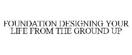 FOUNDATION DESIGNING YOUR LIFE FROM THE GROUND UP