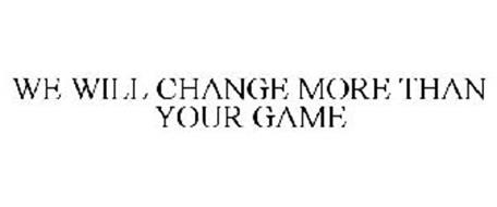 WE WILL CHANGE MORE THAN YOUR GAME