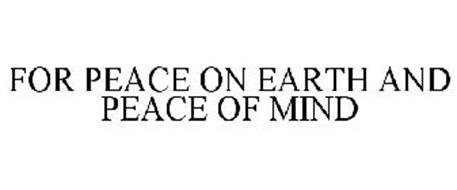 FOR PEACE ON EARTH AND PEACE OF MIND