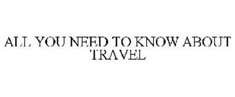 ALL YOU NEED TO KNOW ABOUT TRAVEL