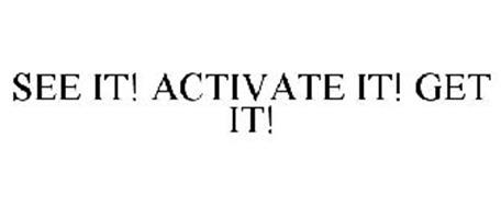 SEE IT! ACTIVATE IT! GET IT!