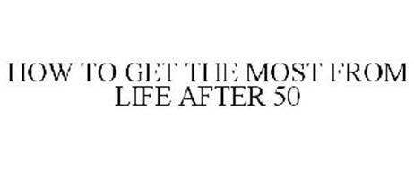 HOW TO GET THE MOST FROM LIFE AFTER 50