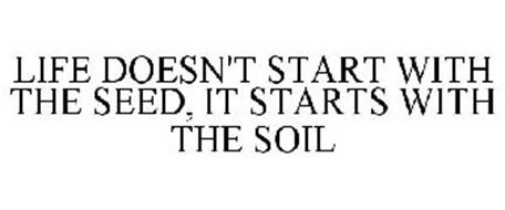 LIFE DOESN'T START WITH THE SEED, IT STARTS WITH THE SOIL