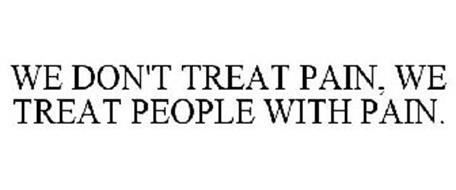 WE DON'T TREAT PAIN, WE TREAT PEOPLE WITH PAIN.
