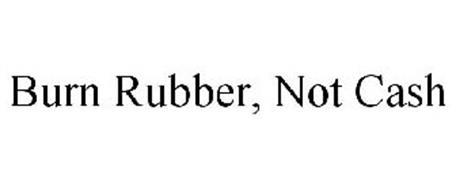 BURN RUBBER, NOT CASH