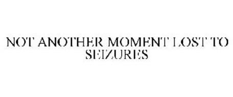 NOT ANOTHER MOMENT LOST TO SEIZURES