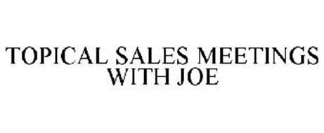 TOPICAL SALES MEETINGS WITH JOE