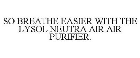 SO BREATHE EASIER WITH THE LYSOL NEUTRA AIR AIR PURIFIER.